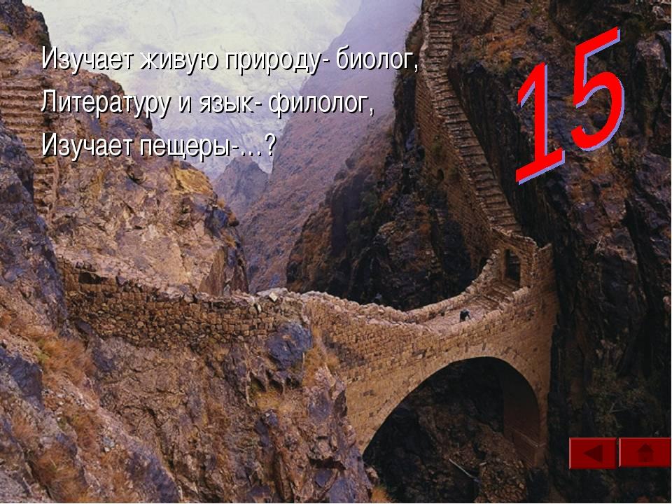 Изучает живую природу- биолог, Литературу и язык- филолог, Изучает пещеры-…?