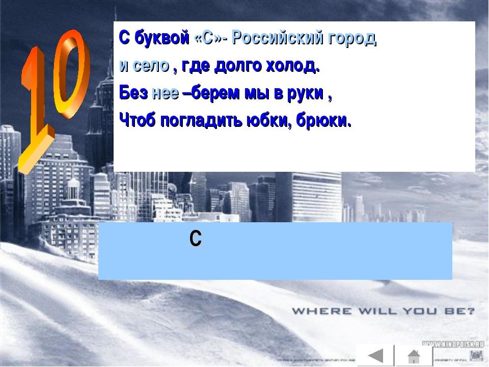 С буквой «С»- Российский город и село , где долго холод. Без нее –берем мы в...