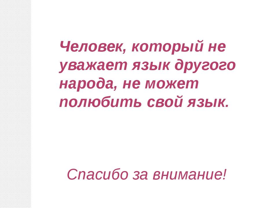 Человек, который не уважает язык другого народа, не может полюбить свой язык....