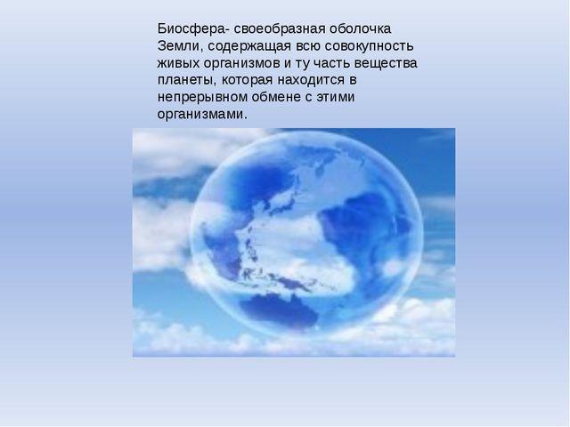 Биосфера- своеобразная оболочка Земли, содержащая всю совокупность живых орга...