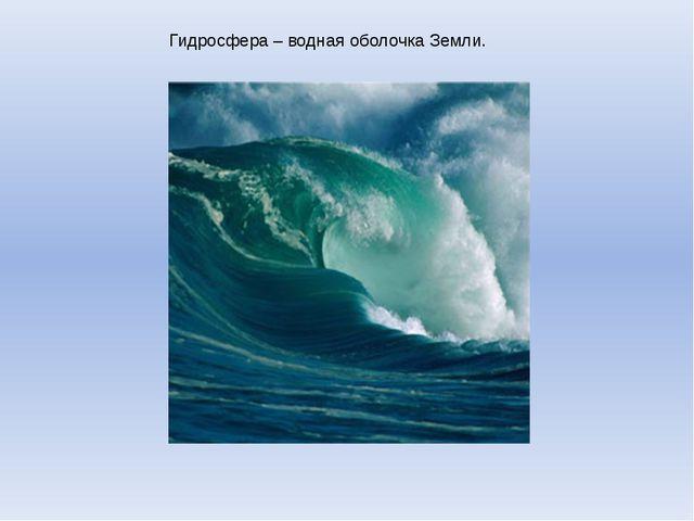 Гидросфера – водная оболочка Земли.