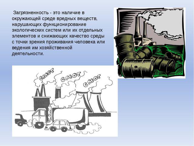 Загрязненность - это наличие в окружающей среде вредных веществ, нарушающих...