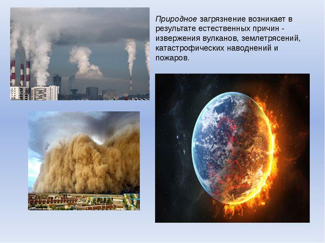 Природное загрязнение возникает в результате естественных причин - извержения...