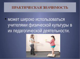 ПРАКТИЧЕСКАЯ ЗНАЧИМОСТЬ может широко использоваться учителями физической куль
