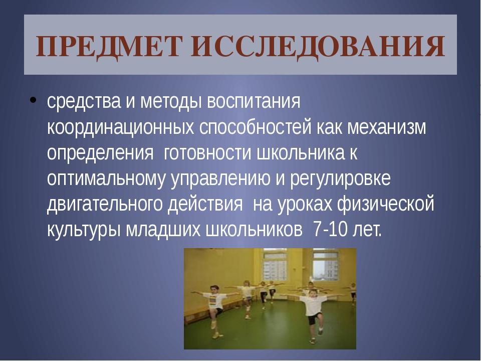 ПРЕДМЕТ ИССЛЕДОВАНИЯ средства и методы воспитания координационных способносте...