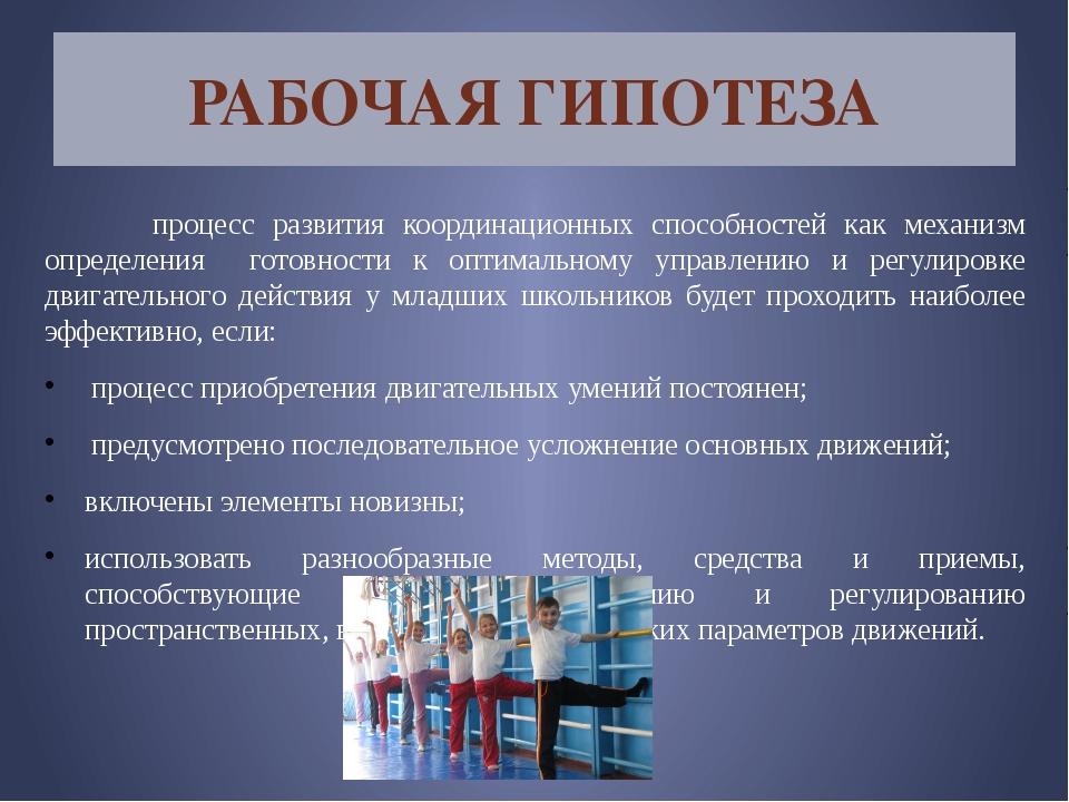 РАБОЧАЯ ГИПОТЕЗА процесс развития координационных способностей как механизм о...