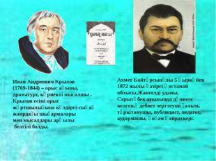 Иван Андреевич Крылов (1769-1844) – орыс ақыны, драматург, көрнекті мысалшы .