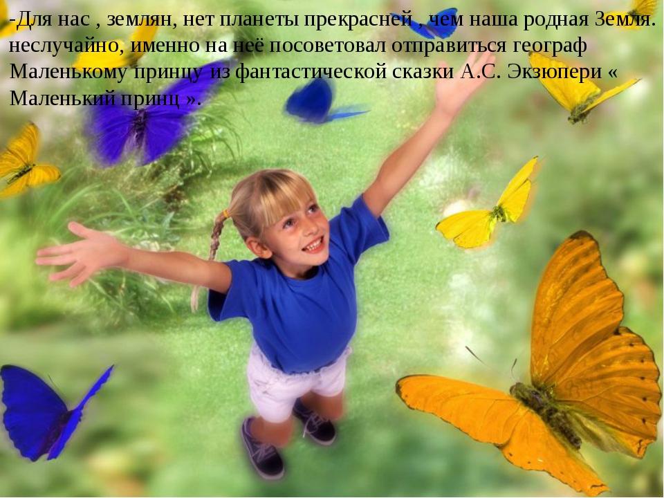 -Для нас , землян, нет планеты прекрасней , чем наша родная Земля. неслучайно...