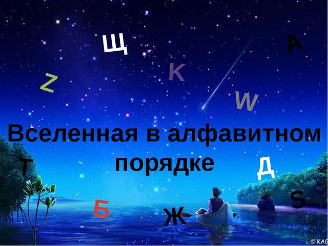 Вселенная в алфавитном порядке А Z Б S K Д Т Ж Щ W