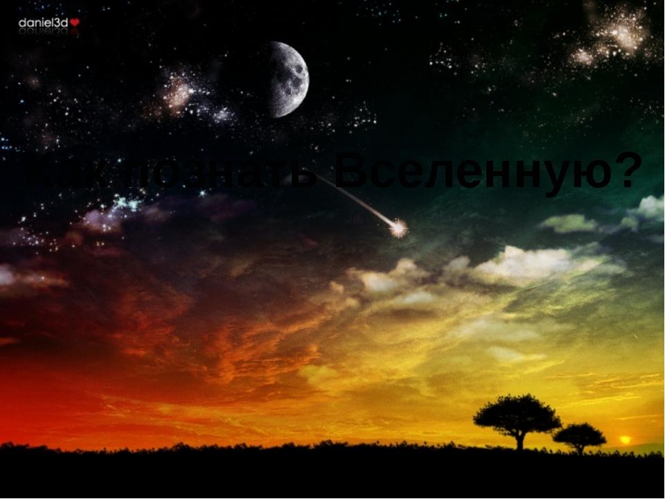 Как познать Вселенную?