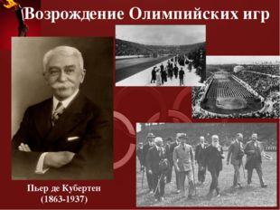 Возрождение Олимпийских игр Пьер де Кубертен (1863-1937) В 1894г. Принято реш