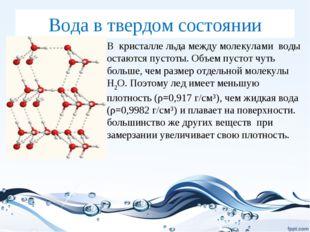 Вода в твердом состоянии В кристалле льда между молекулами воды остаются пуст