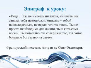 Эпиграф к уроку: «Вода… Ты не имеешь ни вкуса, ни цвета, ни запаха, тебя нево