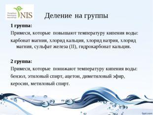 Деление на группы 1 группа: Примеси, которые повышают температуру кипения вод