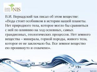 В.И. Вернадский так писал об этом веществе: «Вода стоит особняком в истории н
