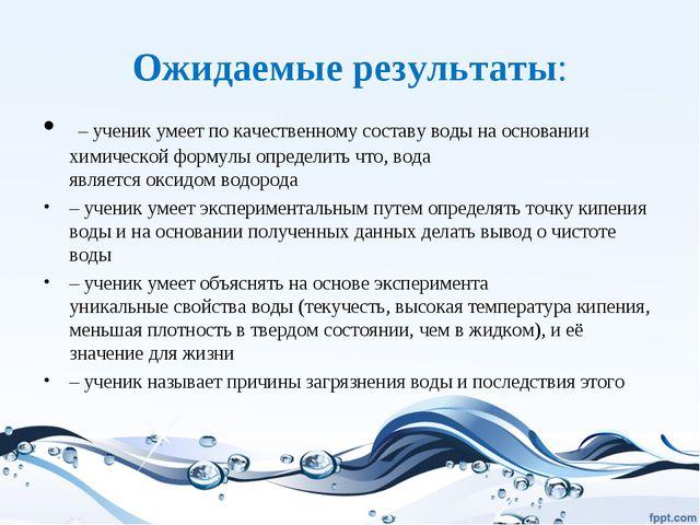 Ожидаемые результаты: – ученик умеет по качественному составу воды на основан...