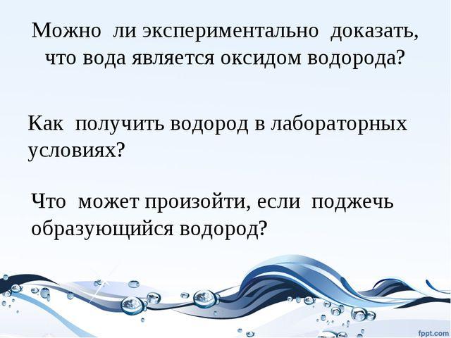 Можно ли экспериментально доказать, что вода является оксидом водорода? Как п...