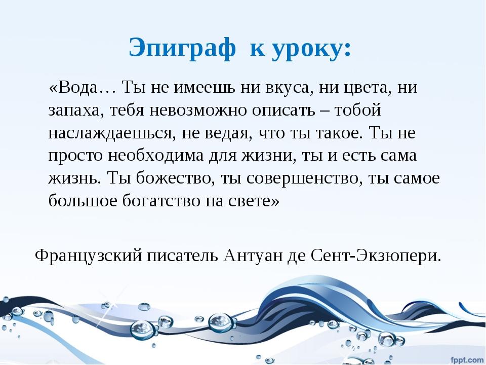 Эпиграф к уроку: «Вода… Ты не имеешь ни вкуса, ни цвета, ни запаха, тебя нево...