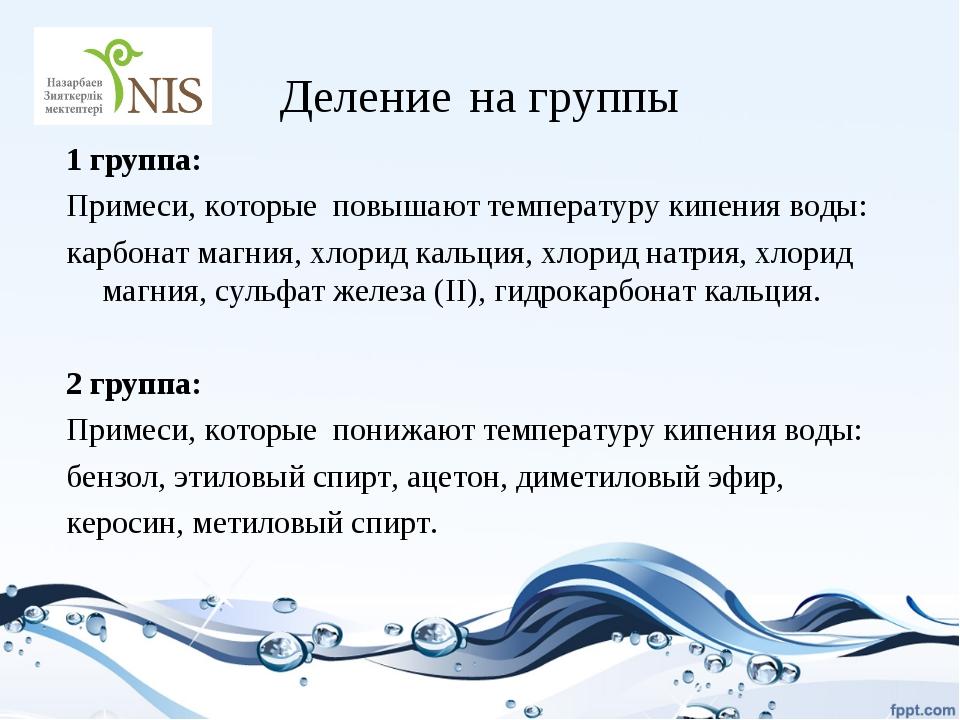 Деление на группы 1 группа: Примеси, которые повышают температуру кипения вод...