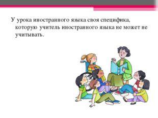 У урока иностранного языка своя специфика, которую учитель иностранного языка