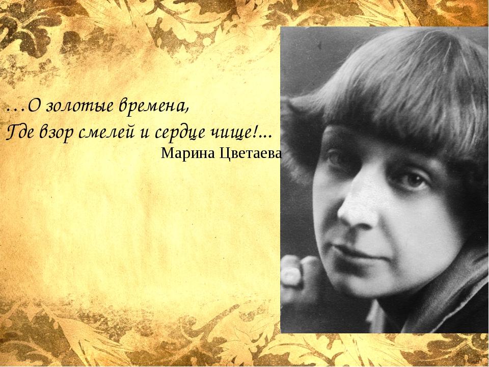 …О золотые времена, Где взор смелей и сердце чище!... Марина Цветаева