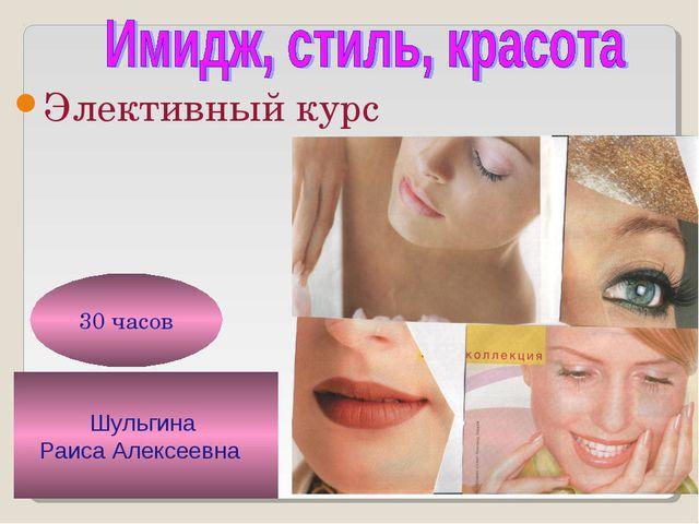 Шульгина Раиса Алексеевна 30 часов Элективный курс