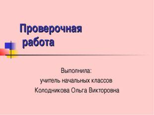 Проверочная работа Выполнила: учитель начальных классов Колодникова Ольга Вик