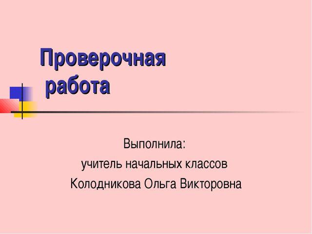 Проверочная работа Выполнила: учитель начальных классов Колодникова Ольга Вик...