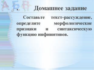 . Домашнее задание Составьте текст-рассуждение, определите морфологические пр