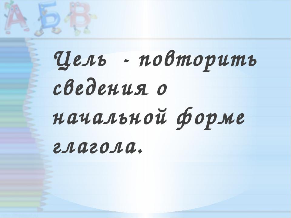 Цель - повторить сведения о начальной форме глагола.