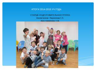 ИТОГИ 2014-2015 УЧ.ГОДА СТАРШЕ-ПОДГОТОВИТЕЛЬНАЯ ГРУППА Воспитатели: Пирхелева