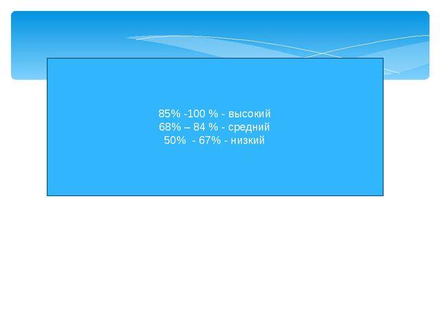 85% -100 % - высокий 68% – 84 % - средний 50% - 67% - низкий