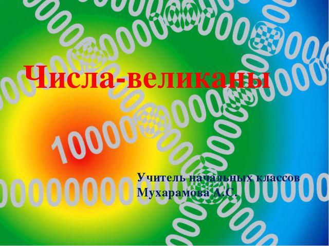 Числа-великаны Учитель начальных классов Мухарамова А.С.