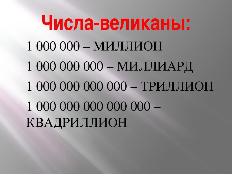 Числа-великаны: 1 000 000 – МИЛЛИОН 1 000 000 000 – МИЛЛИАРД 1 000 000 000 00...