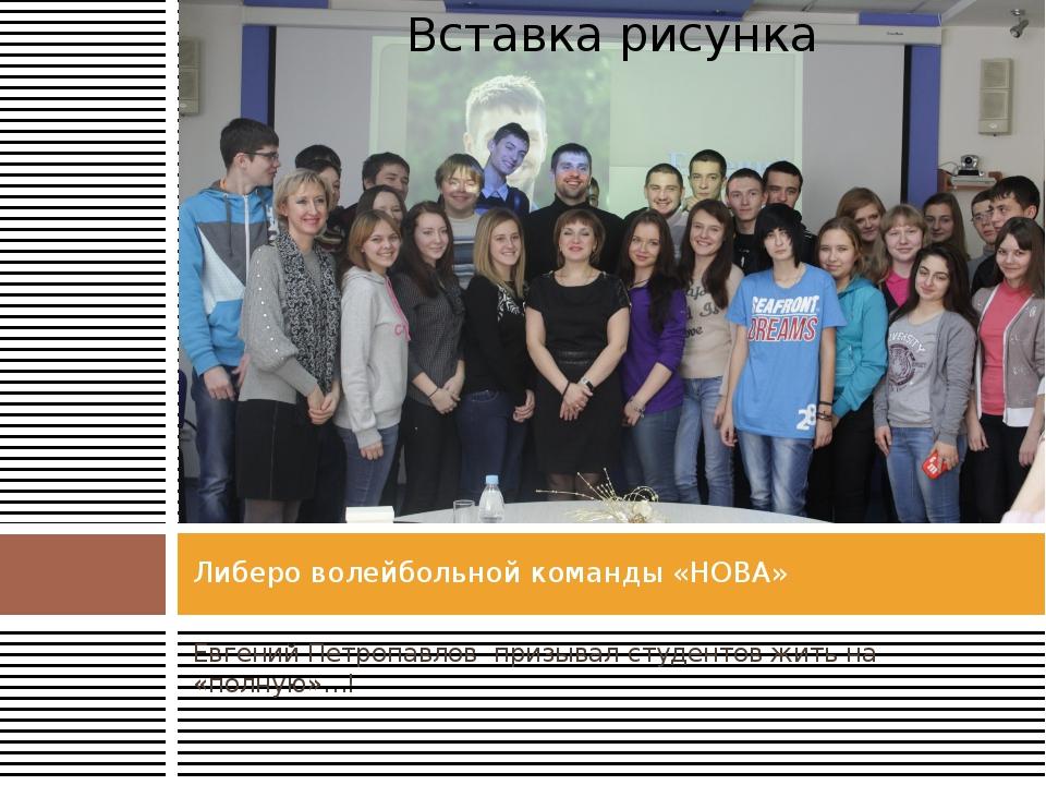 Евгений Петропавлов призывал студентов жить на «полную»…! Либеро волейбольной...