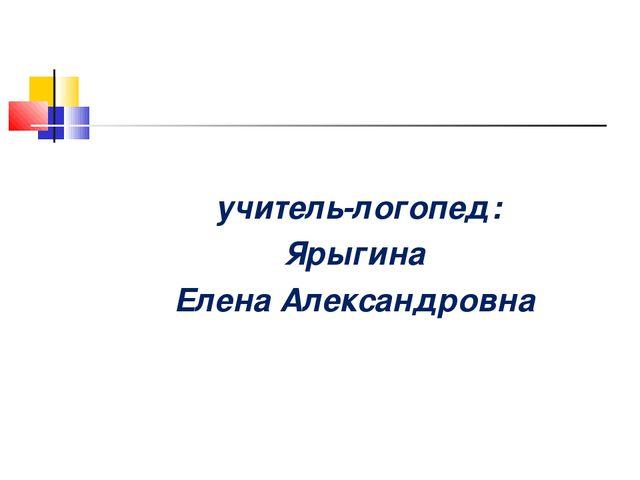 учитель-логопед: Ярыгина Елена Александровна