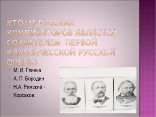 М. И. Глинка А. П. Бородин Н.А. Римский - Корсаков