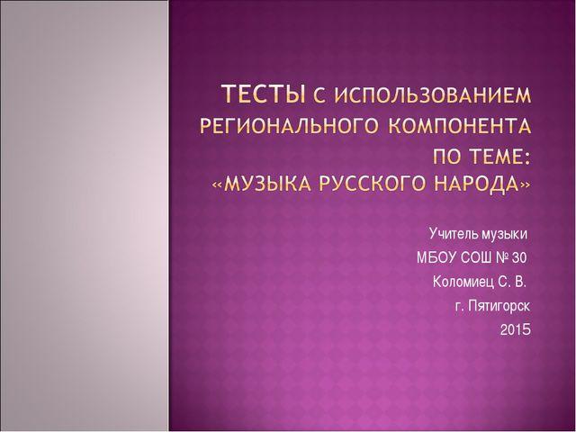 Учитель музыки МБОУ СОШ № 30 Коломиец С. В. г. Пятигорск 2015