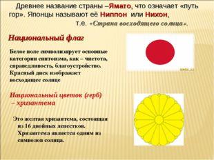 Древнее название страны –Ямато, что означает «путь гор». Японцы называют её Н