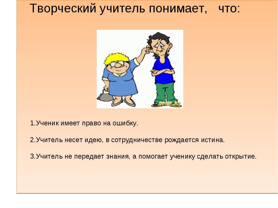 Творческий учитель понимает, что: 1.Ученик имеет право на ошибку. 2.Учитель...