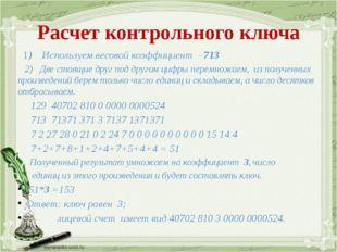 Расчет контрольного ключа 1) Используем весовой коэффициент - 713 2) Две стоя