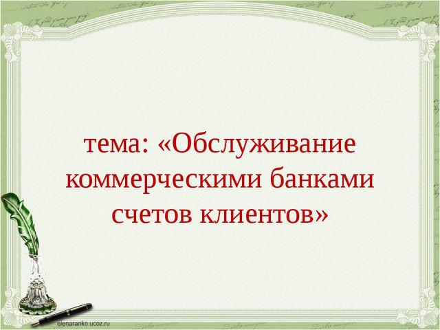 тема: «Обслуживание коммерческими банками счетов клиентов»