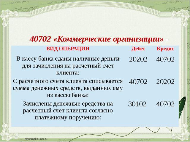 40702 «Коммерческие организации» - предназначен для учета денежных средств ко...