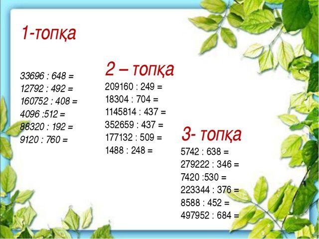 1-топқа 33696 : 648 = 12792 : 492 = 160752 : 408 = 4096 :512 = 88320 : 192 =...