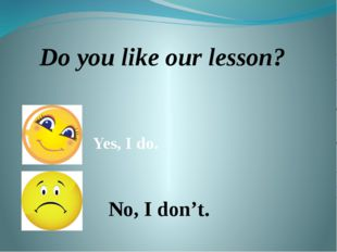 Do you like our lesson? Yes, I do. No, I don't.
