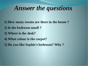 Answer the questions 1) How many rooms are there in the house ? 2) Is the bed