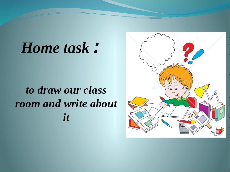 Home task : to draw оur class room and write about it