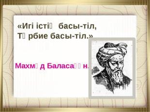 «Игі істің басы-тіл, Тәрбие басы-тіл.» Махмұд Баласағұн.