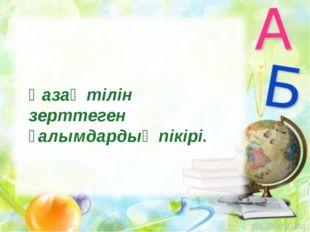 Қазақ тілін зерттеген ғалымдардың пікірі.