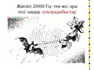 Жиілігі 20000 Гц- тен жоғары толқындар -ультрадыбыстар